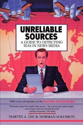 Unreliable Sources: a Guide to Detecting Bias in the News Media by Martin A Lee, Norman Solomon, Edward Asner