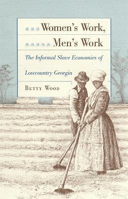 Women's Work, Men's Work Informal Slave Economics of Lowcountry Georgia by Betty Wood