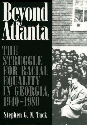 Beyond Atlanta The Struggle for Racial Equality in Georgia, 1940-1980 by Stephen G.N. Tuck
