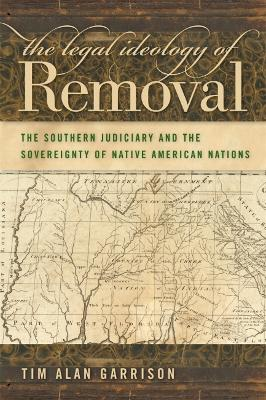 The Legal Ideology of Removal The Southern Judiciary and the Sovereignty of Native American Nations by Tim Alan Garrison