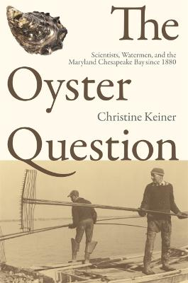 The Oyster Question Scientists, Watermen, and the Maryland Chesapeake Bay Since 1880 by Christine Keiner