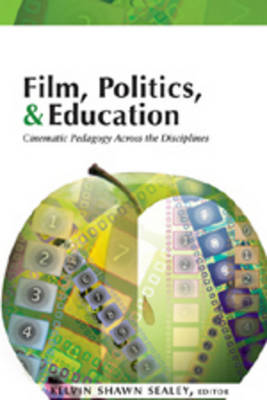 Film, Politics & Education Cinematic Pedagogy Across the Disciplines by Kelvin Shawn Sealey