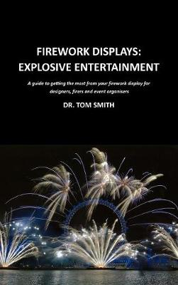 Firework Displays: Explosive Entertainment A Guide to Getting the Most from Your Firework Displays for Designers, Firers and Event Organisers by Tom Smith