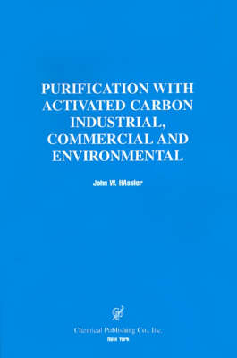 Purification With Activated Carbon Industrial, Commercial, Environmental by John W. Hassler, John W. Hassler