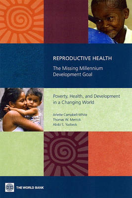 Reproductive Health-The Missing Millennium Development Goal Poverty, Health, and Development in a Changing World by Arlette Campbell-White, Abdo S. Yazbeck