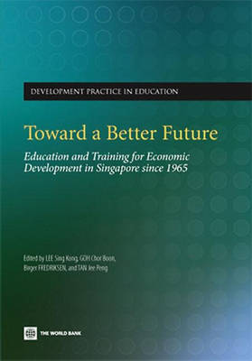 Toward a Better Future Education and Training for Economic Development in Singapore since 1965 by Sing-Kong Lee, Goh Chor Boon, Birger Fredriksen