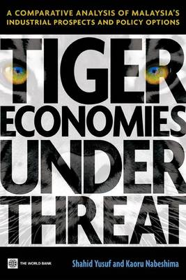 Tiger Economies Under Threat A Comparative Analysis of Malaysia's Industrial Prospects and Policy Options by Shahid Yusuf, Kaoru Nabeshima