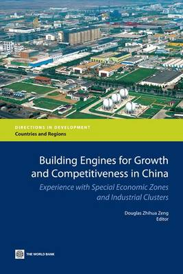 Building Engines for Growth and Competitiveness in China Experience with Special Economic Zones and Industrial Clusters by Douglas Zhihua Zeng