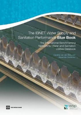 The IBNET Water Supply and Sanitation Performance Blue Book The International Benchmarking Network for Water and Sanitation Utilities Databook by Caroline Van den Berg, Alexander Danilenko
