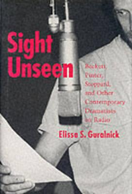 Sight Unseen Beckett, Pinter, Stoppard, and Other Contemporary Dramatists on Radio by Elissa S. Guralnick