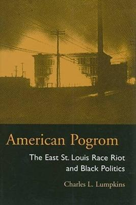 American Pogrom The East St. Louis Race Riot and Black Politics by Charles Lumpkins