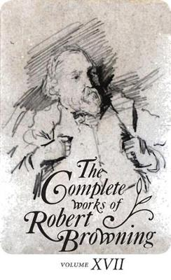 The Complete Works of Robert Browning Volume XVII With Variant Readings and Annotations by Robert Browning