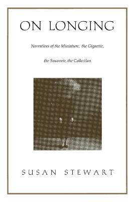On Longing Narratives of the Miniature, the Gigantic, the Souvenir, the Collection by Susan Stewart