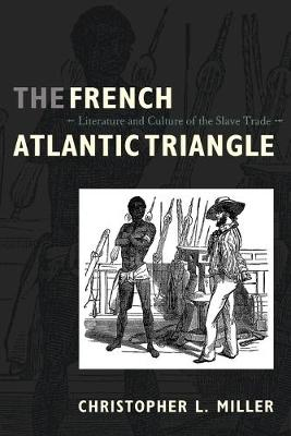 The French Atlantic Triangle Literature and Culture of the Slave Trade by Christopher L. Miller