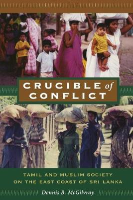 Crucible of Conflict Tamil and Muslim Society on the East Coast of Sri Lanka by Dennis B. McGilvray