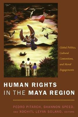 Human Rights in the Maya Region Global Politics, Cultural Contentions, and Moral Engagements by Shannon Speed