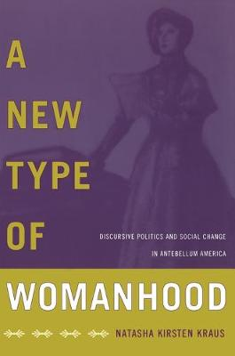 A New Type of Womanhood Discursive Politics and Social Change in Antebellum America by Natasha Kraus