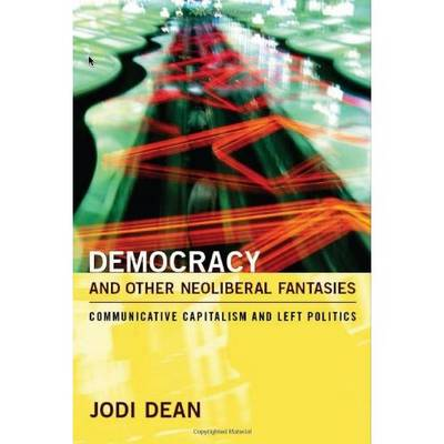 Democracy and Other Neoliberal Fantasies Communicative Capitalism and Left Politics by Jodi Dean