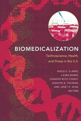 Biomedicalization Technoscience, Health, and Illness in the U.S. by Adele E. Clarke
