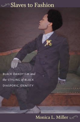 Slaves to Fashion Black Dandyism and the Styling of Black Diasporic Identity by Monica L. Miller