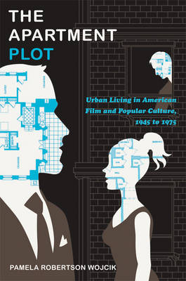 The Apartment Plot Urban Living in American Film and Popular Culture, 1945 to 1975 by Pamela Robertson Wojcik