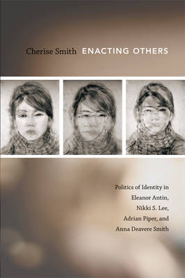 Enacting Others Politics of Identity in Eleanor Antin, Nikki S. Lee, Adrian Piper, and Anna Deavere Smith by Cherise Smith