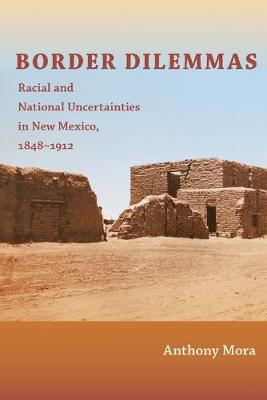 Border Dilemmas Racial and National Uncertainties in New Mexico, 1848-1912 by Anthony P. Mora