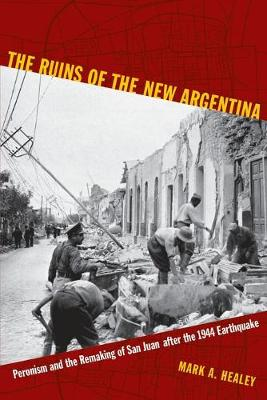 The Ruins of the New Argentina Peronism and the Remaking of San Juan after the 1944 Earthquake by Mark Alan Healey