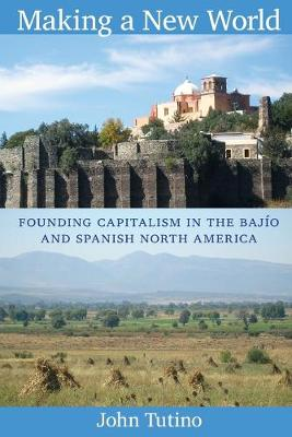 Making a New World Founding Capitalism in the Bajio and Spanish North America by John Tutino