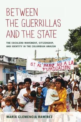 Between the Guerrillas and the State The Cocalero Movement, Citizenship, and Identity in the Colombian Amazon by Maria Clemencia Ramirez