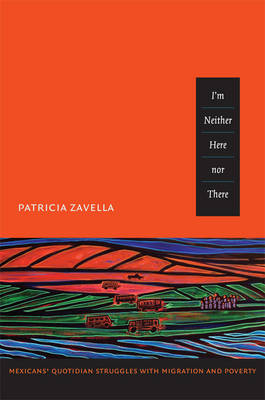 I'm Neither Here nor There Mexicans' Quotidian Struggles with Migration and Poverty by Patricia Zavella