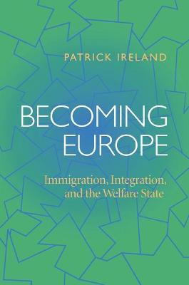 Becoming Europe Immigration, Integration, and the Welfare State by Patrick Ireland