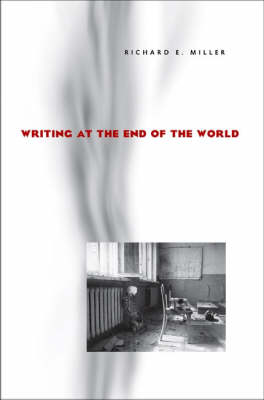 Writing at the End of the World by Richard E. Miller