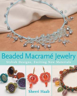 Beaded Macrame Jewellery Stylish Designs, Exciting New Materials by Sherri Haab