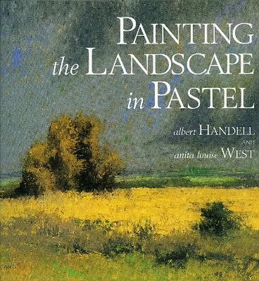 Painting The Landscape In Pastel by Albert Handell, Anita Louise West