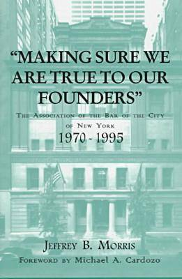 Making Sure We Are True to Our Founders The Association of the Bar of the City of NY, 1970-95 by Jeffrey B. Morris, Michael A. Cardozo