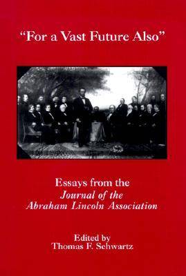 For The Vast Future Also Essays from the Journal of the Lincoln Association by Thomas F. Schwarz