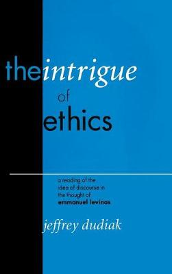 The Intrigue of Ethics A Reading of the Idea of Discourse in the Thought of Emmanuel Levinas by Jeffrey Dudiak