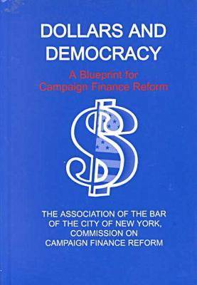 Dollars and Democracy A Blueprint for Campaign Finance Reform by Association of the Bar of the City of New York