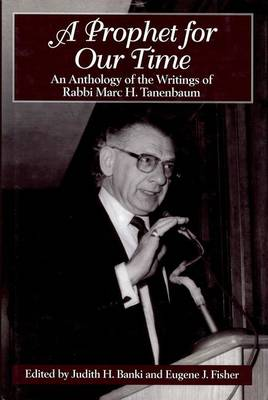 A Prophet for Our Time An Anthology of the Writings of Rabbi Marc H. Tannenbaum by Judith H. Banki, Eugene J. Fisher