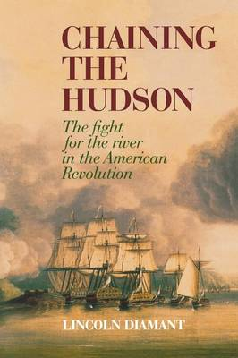 Chaining the Hudson The Fight for the River in the American Revolution by Lincoln Diamant