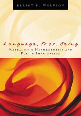 Language, Eros, Being Kabbalistic Hermeneutics and Poetic Imagination by Elliot R. Wolfson