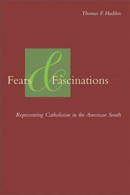 Fears and Fascinations Representing Catholicism in the American South by Thomas F. Haddox