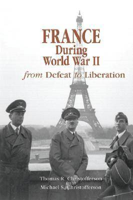 France during World War II From Defeat to Liberation by Thomas R. Christofferson, Michael Scott Christofferson