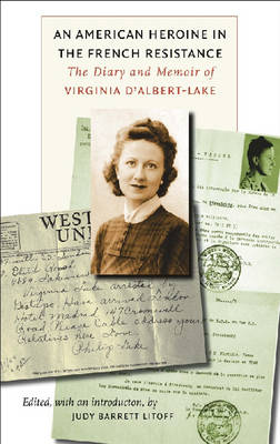 An American Heroine in the French Resistance The Diary and Memoir of Virginia D'Albert-Lake by Judy Barrett Litoff