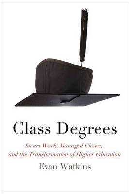 Class Degrees Smart Work, Managed Choice, and the Transformation of Higher Education by Evan Watkins