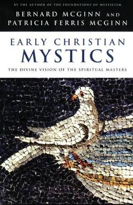 Early Christian Mystics The Divine Vision of Spiritual Masters by Bernard McGinn, Patricia Ferris McGinn