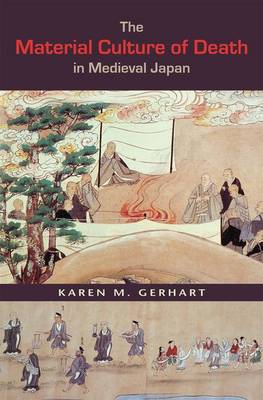 The Material Culture of Death in Medieval Japan by Karen M. Gerhart