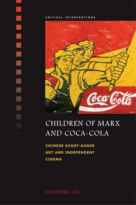 Children of Marx and Coca-Cola Chinese Avant-garde Art and Independent Cinema by Xiaoping Lin