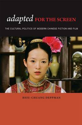 Adapted for the Screen The Cultural Politics of Modern Chinese Fiction and Film by